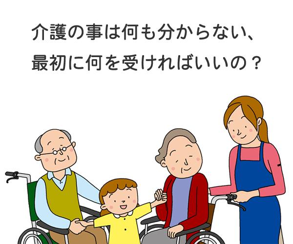 介護の事は何も分からない、最初に何を受ければいいの?